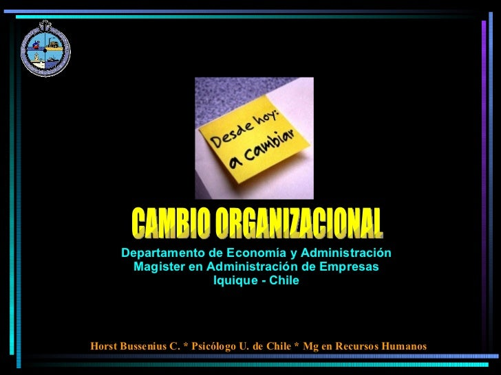 CAMBIO ORGANIZACIONAL Horst Bussenius C. * Psicólogo U. de Chile * Mg en Recursos Humanos Departamento de Economía y Admin...