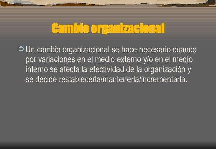 Cambio organizacional <ul><li>Un cambio organizacional se hace necesario cuando por variaciones en el medio externo y/o en...