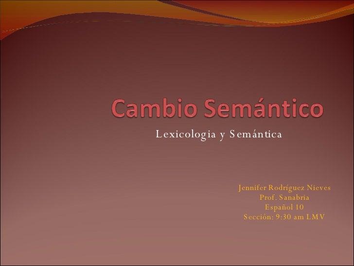 Lexicologia y Semántica Jennifer Rodríguez Nieves Prof. Sanabria Español 10 Sección: 9:30 am LMV