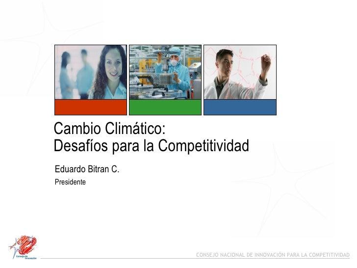 Cambio Climático:  Desafíos para la Competitividad Eduardo Bitran C. Presidente