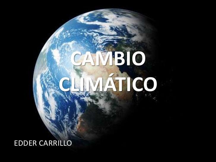CAMBIO CLIMÁTICO<br />EDDER CARRILLO<br />
