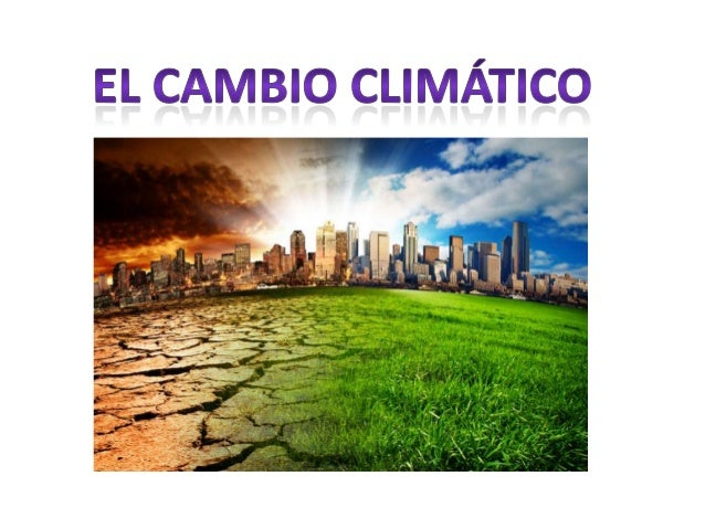 ¿Qué es el cambio climático? ¿Qué lo produce? •  Cambio climático es la alteración del clima de la Tierra atribuido a dive...