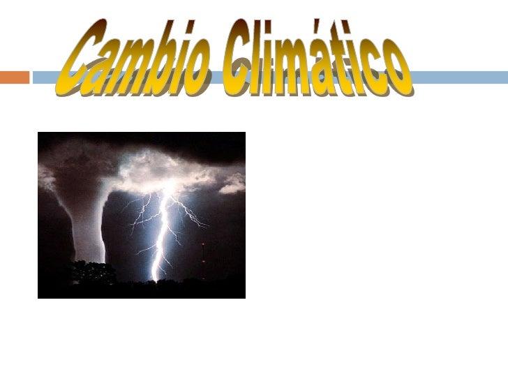¿Qué es el cambio climático?   El Cambio climático es:   Modificación del clima con respecto al historial climático a un...