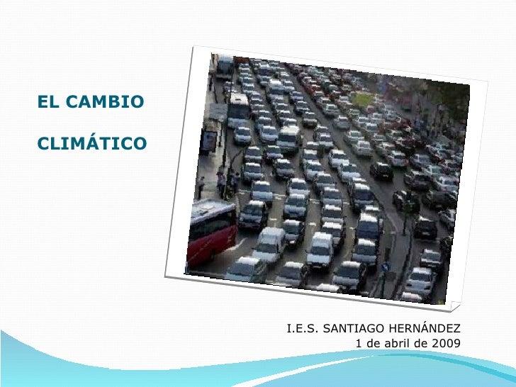 EL CAMBIO CLIMÁTICO <ul><li>I.E.S. SANTIAGO HERNÁNDEZ </li></ul><ul><li>1 de abril de 2009 </li></ul>