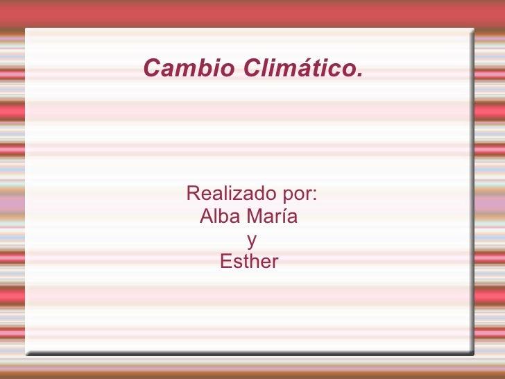 Cambio Climático. Realizado por: Alba María  y Esther