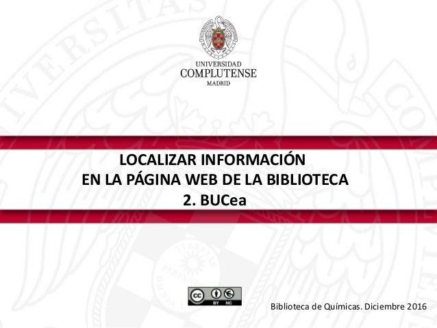 LOCALIZAR INFORMACIÓN EN LA PÁGINA WEB DE LA BIBLIOTECA 2. BUCea Biblioteca de Químicas. Diciembre 2016