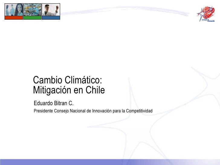 Cambio Climático:  Mitigación en Chile Eduardo Bitran C. Presidente Consejo Nacional de Innovación para la Competitividad