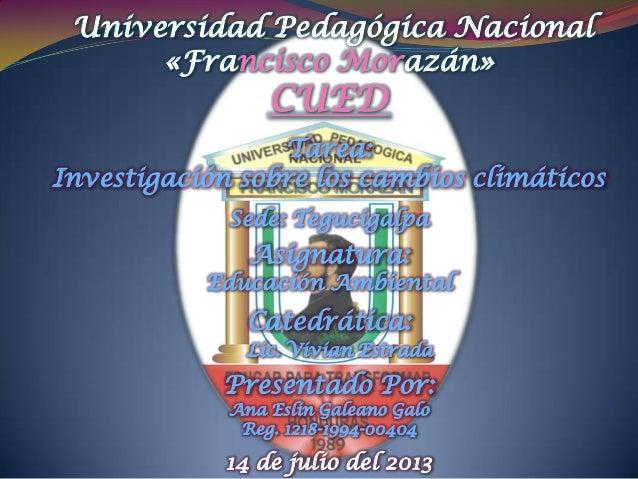 Universidad Pedagógica Nacional «Francisco Morazán» CUED Tarea: Investigación sobre los cambios climáticos Sede: Tegucigal...