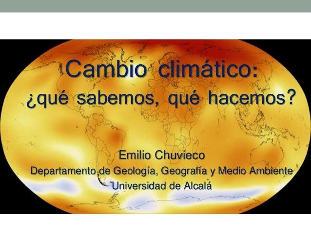 Cambio climático: ¿qué sabemos, qué hacemos? Emilio Chuvieco Departamento de Geología, Geografía y Medio Ambiente Universi...