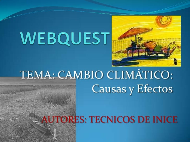 WEBQUEST<br />TEMA: CAMBIO CLIMÁTICO: Causas y Efectos<br />AUTORES: TECNICOS DE INICE<br />