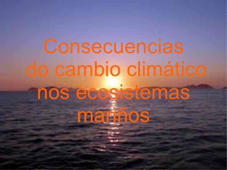 Consecuenciasdo cambio climático nos ecosistemas     mariños