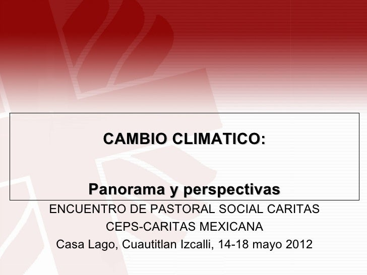 CAMBIO CLIMATICO:      Panorama y perspectivasENCUENTRO DE PASTORAL SOCIAL CARITAS         CEPS-CARITAS MEXICANA Casa Lago...