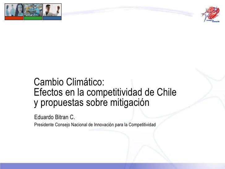 Cambio Climático:  Efectos en la competitividad de Chile y propuestas sobre mitigación Eduardo Bitran C. Presidente Consej...