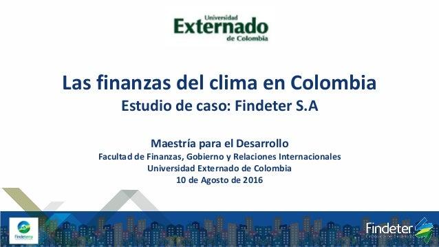 Las finanzas del clima en Colombia Estudio de caso: Findeter S.A Maestría para el Desarrollo Facultad de Finanzas, Gobiern...