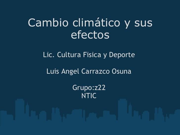Cambio climático y sus efectos Lic. Cultura Fisica y Deporte  Luis Angel Carrazco Osuna  Grupo:z22 NTIC