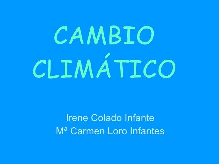 CAMBIO CLIMÁTICO Irene Colado Infante Mª Carmen Loro Infantes