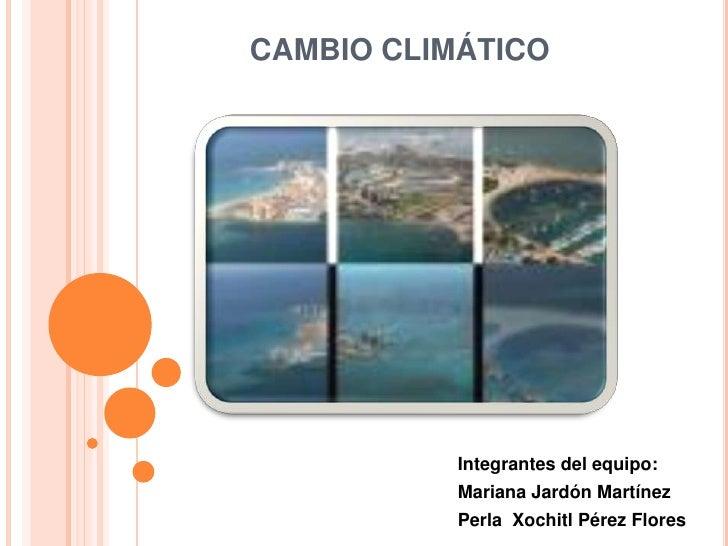 CAMBIO CLIMÁTICO<br />Integrantes del equipo:<br />Mariana Jardón Martínez<br />Perla  Xochitl Pérez Flores<br />