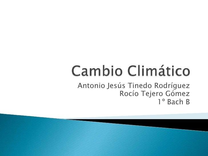 Cambio Climático<br />Antonio Jesús Tinedo Rodríguez<br />Rocío Tejero Gómez<br />1º Bach B<br />