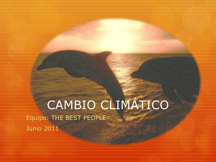 CAMBIO CLIMÁTICO Equipo: THE BEST PEOPLE Junio 2011