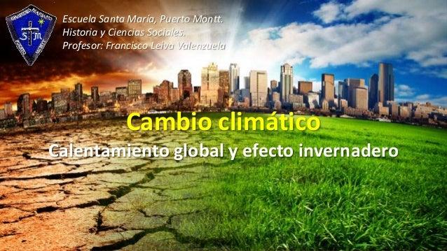 Escuela Santa María, Puerto Montt. Historia y Ciencias Sociales. Profesor: Francisco Leiva Valenzuela  Cambio climático Ca...