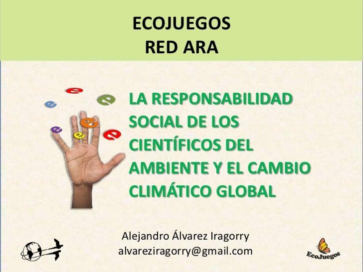 ECOJUEGOS<br />RED ARA<br />e<br />e<br />e<br />e<br />LA RESPONSABILIDAD SOCIAL DE LOS CIENTÍFICOS DEL AMBIENTE Y EL CAM...
