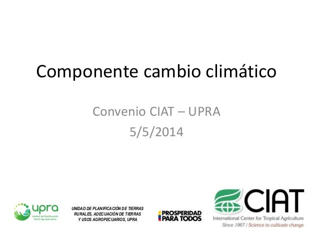Componente cambio climático Convenio CIAT – UPRA 5/5/2014 UNIDAD DE PLANIFICACIÓN DE TIERRAS RURALES, ADECUACIÓN DE TIERRA...