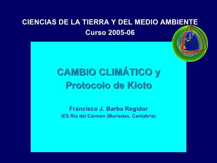 CAMBIO CLIMÁTICO y Protocolo de Kioto Francisco J. Barba Regidor IES Ría del Carmen (Muriedas, Cantabria) CIENCIAS DE LA...