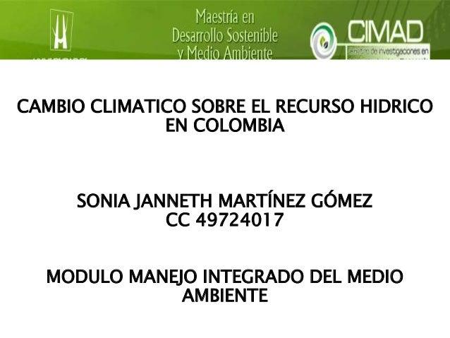 CAMBIO CLIMATICO SOBRE EL RECURSO HIDRICO  EN COLOMBIA  SONIA JANNETH MARTÍNEZ GÓMEZ  CC 49724017  MODULO MANEJO INTEGRADO...