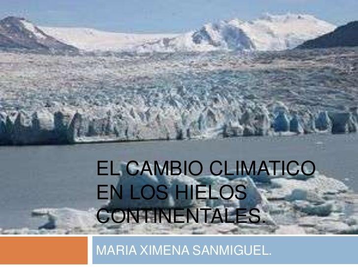 EL CAMBIO CLIMATICOEN LOS HIELOSCONTINENTALES.MARIA XIMENA SANMIGUEL.