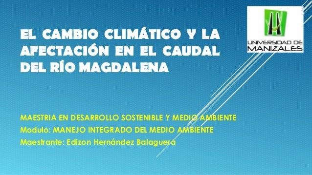 EL CAMBIO CLIMÁTICO Y LA AFECTACIÓN EN EL CAUDAL DEL RÍO MAGDALENA MAESTRIA EN DESARROLLO SOSTENIBLE Y MEDIO AMBIENTE Modu...