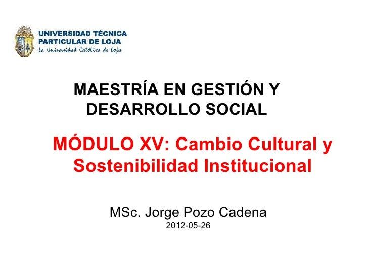 MAESTRÍA EN GESTIÓN Y   DESARROLLO SOCIALMÓDULO XV: Cambio Cultural y Sostenibilidad Institucional     MSc. Jorge Pozo Cad...