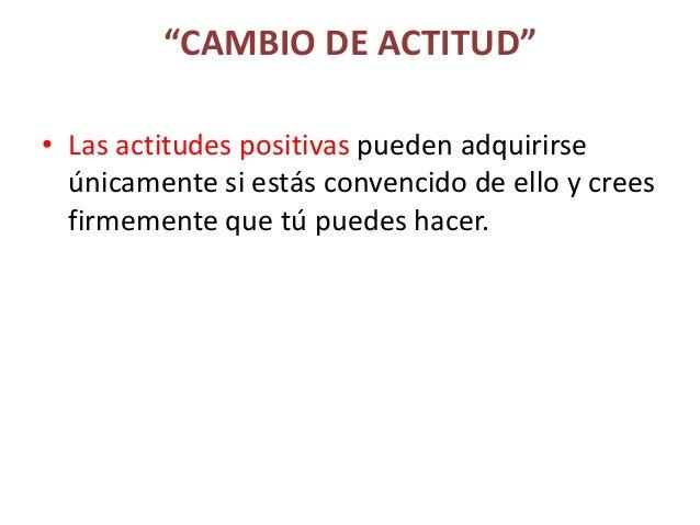 """""""CAMBIO DE ACTITUD"""" • Las actitudes positivas pueden adquirirse únicamente si estás convencido de ello y crees firmemente ..."""