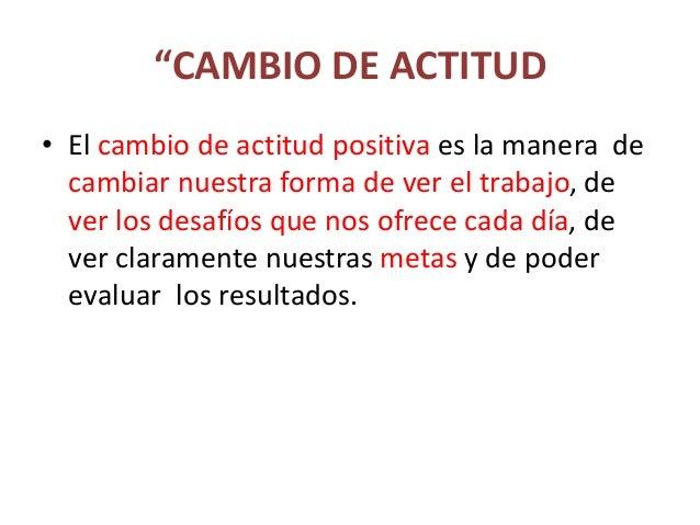 """""""CAMBIO DE ACTITUD • El cambio de actitud positiva es la manera de cambiar nuestra forma de ver el trabajo, de ver los des..."""