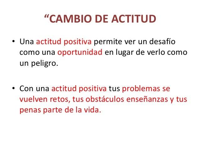 """""""CAMBIO DE ACTITUD • Una actitud positiva permite ver un desafío como una oportunidad en lugar de verlo como un peligro. •..."""