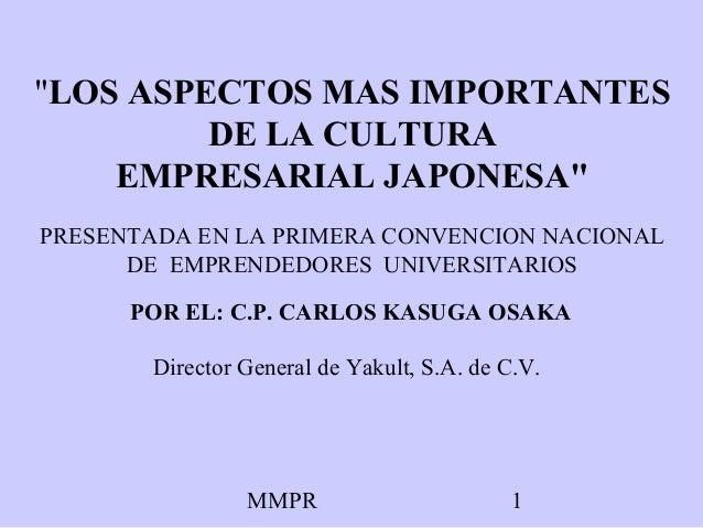 """MMPR 1 """"LOS ASPECTOS MAS IMPORTANTES DE LA CULTURA EMPRESARIAL JAPONESA"""" POR EL: C.P. CARLOS KASUGA OSAKA Director General..."""