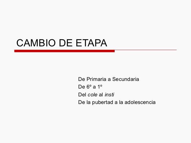 CAMBIO DE ETAPA De Primaria a Secundaria De 6º a 1º Del  cole  al  insti De la pubertad a la adolescencia