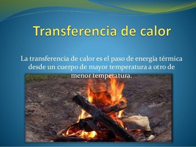 La transferencia de calor es el paso de energía térmica desde un cuerpo de mayor temperatura a otro de menor temperatura.