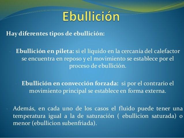 Hay diferentes tipos de ebullición: - Ebullición en pileta: si el líquido en la cercanía del calefactor se encuentra en re...