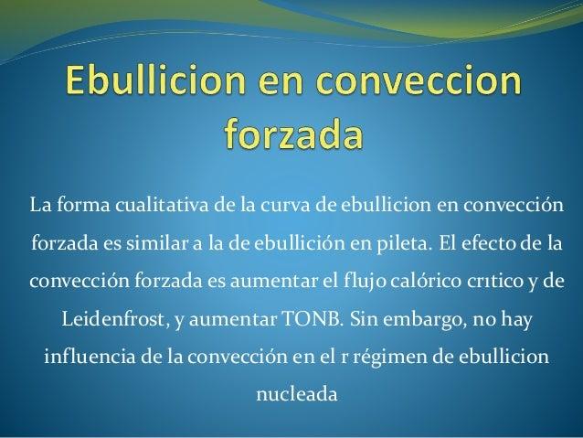 La forma cualitativa de la curva de ebullicion en convección forzada es similar a la de ebullición en pileta. El efecto de...