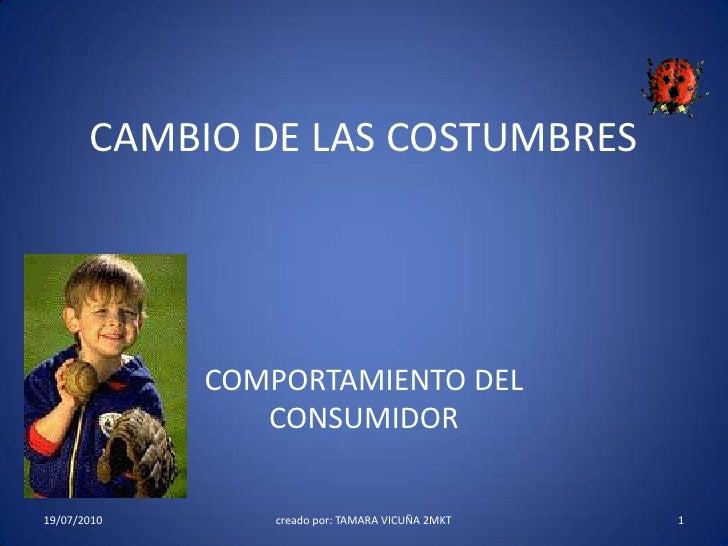CAMBIO DE LAS COSTUMBRES<br />COMPORTAMIENTO DEL CONSUMIDOR<br />19/7/2010<br />1<br />creado por: TAMARA VICUÑA 2MKT<br />