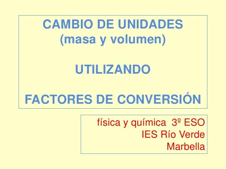 CAMBIO DE UNIDADES<br />(masa y volumen)<br />UTILIZANDO<br />FACTORES DE CONVERSIÓN<br />física y química  3º ESO<br />IE...