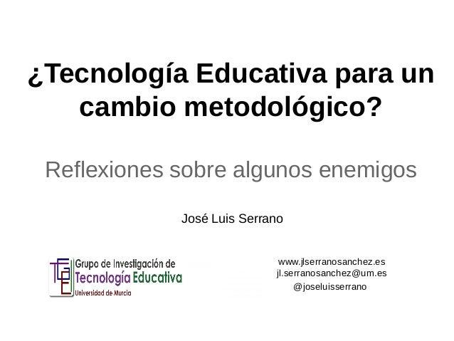 ¿Tecnología Educativa para un  cambio metodológico?  Reflexiones sobre algunos enemigos  www.jlserranosanchez.es  jl.serra...