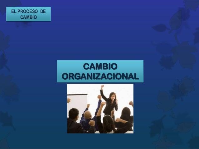 EL PROCESO DE    CAMBIO                   CAMBIO                ORGANIZACIONAL