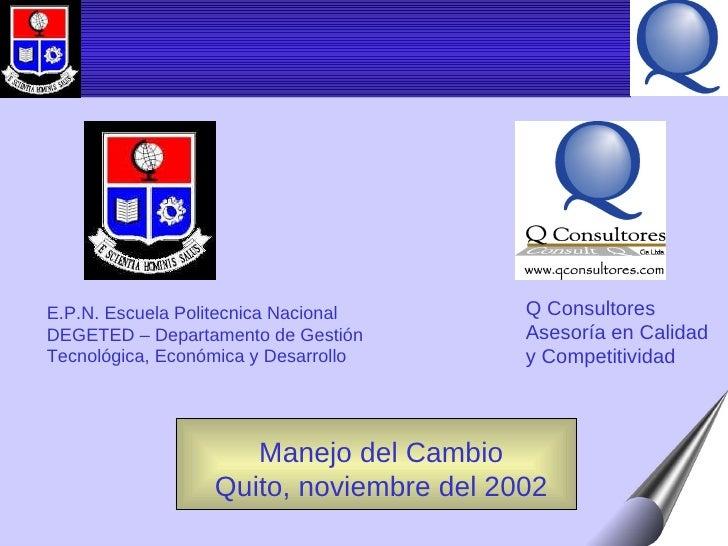 Manejo del Cambio Quito, noviembre del 2002 E.P.N. Escuela Politecnica Nacional DEGETED – Departamento de Gestión Tecnológ...