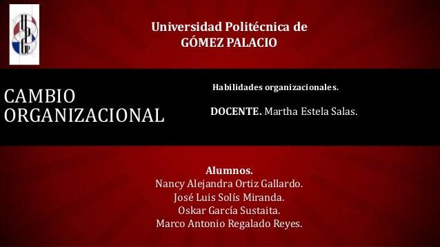 CAMBIO ORGANIZACIONAL Habilidades organizacionales. DOCENTE. Martha Estela Salas. Universidad Politécnica de GÓMEZ PALACIO...
