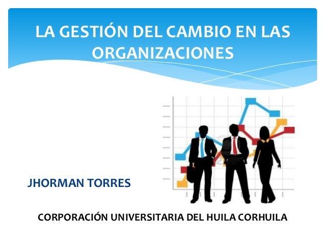 JHORMAN TORRES LA GESTIÓN DEL CAMBIO EN LAS ORGANIZACIONES CORPORACIÓN UNIVERSITARIA DEL HUILA CORHUILA