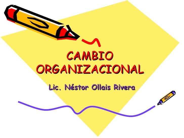 CAMBIO ORGANIZACIONAL Lic. Néstor Ollais Rivera