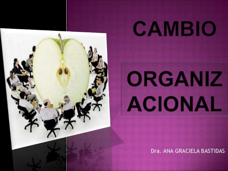 CAMBIO ORGANIZACIONAL<br />Dra. ANA GRACIELA BASTIDAS<br />