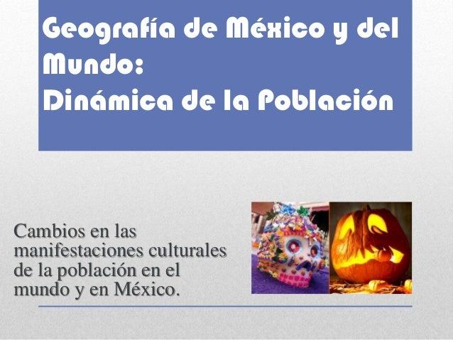 Geografía de México y del Mundo: Dinámica de la Población  Cambios en las manifestaciones culturales de la población en el...