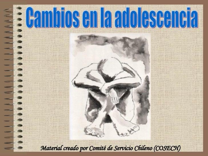 Cambios en la adolescencia Material creado por Comité de Servicio Chileno (COSECH)